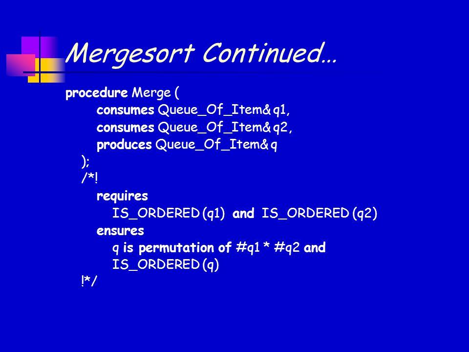 Mergesort Continued… procedure Merge ( consumes Queue_Of_Item& q1, consumes Queue_Of_Item& q2, produces Queue_Of_Item& q ); /*.