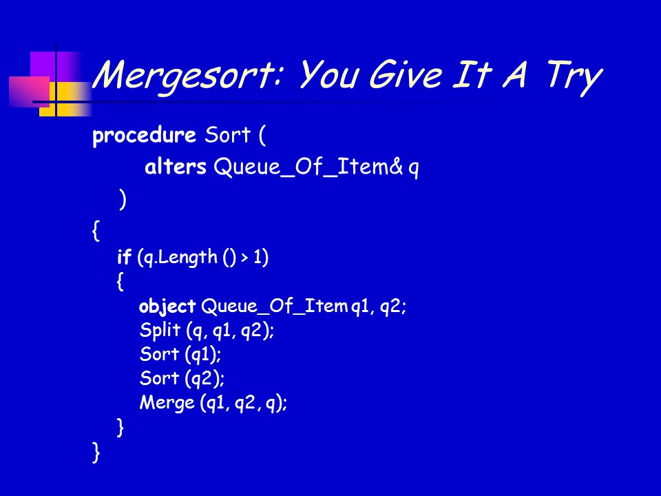 Mergesort: You Give It A Try procedure Sort ( alters Queue_Of_Item& q ) { } if (q.Length () > 1) { object Queue_Of_Item q1, q2; Split (q, q1, q2); Sort (q1); Sort (q2); Merge (q1, q2, q); }