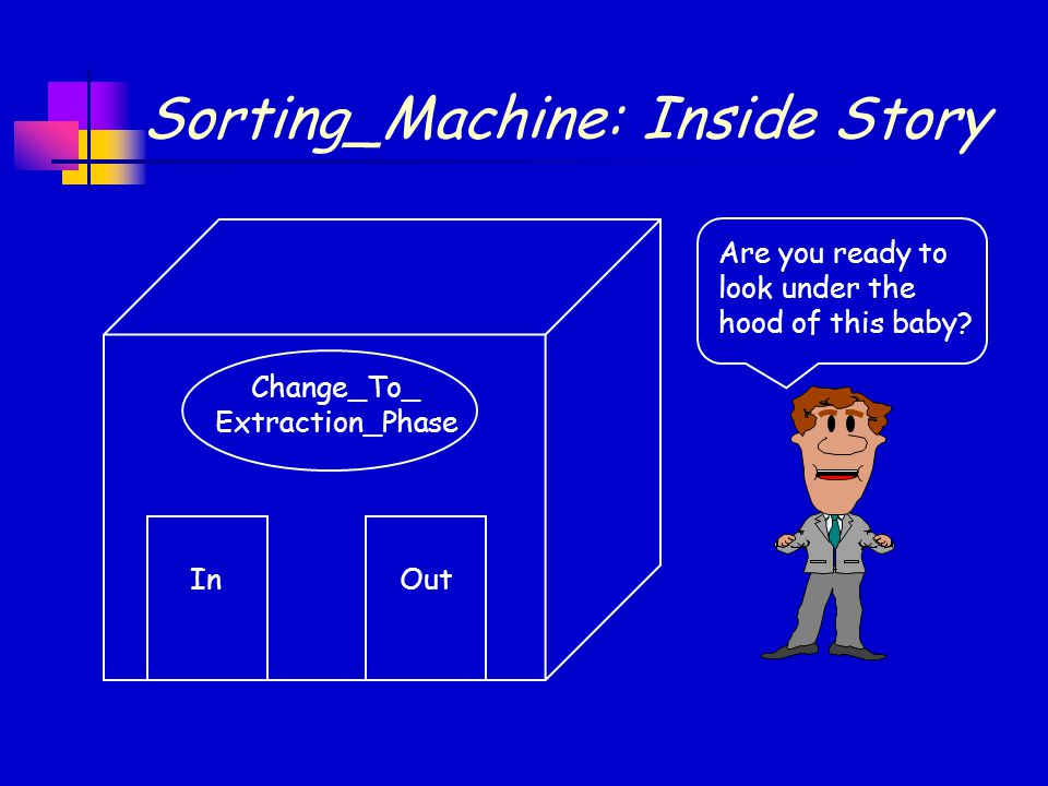 Sorting_Machine: Inside Story Are you ready to look under the hood of this baby? Change_To_ Extraction_Phase InOut