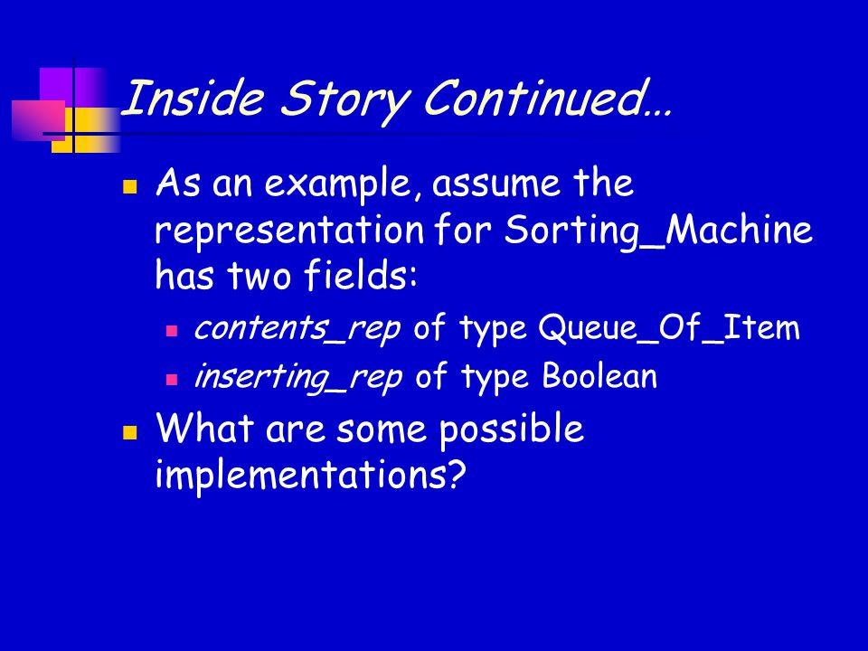 Inside Story Continued… As an example, assume the representation for Sorting_Machine has two fields: contents_rep of type Queue_Of_Item inserting_rep of type Boolean What are some possible implementations