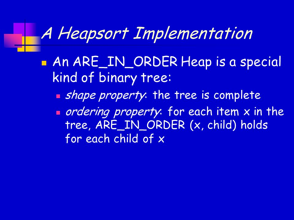 A Heapsort Implementation An ARE_IN_ORDER Heap is a special kind of binary tree: shape property: the tree is complete ordering property: for each item x in the tree, ARE_IN_ORDER (x, child) holds for each child of x