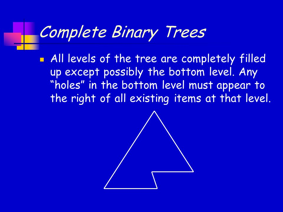 """Complete Binary Trees All levels of the tree are completely filled up except possibly the bottom level. Any """"holes"""" in the bottom level must appear to"""