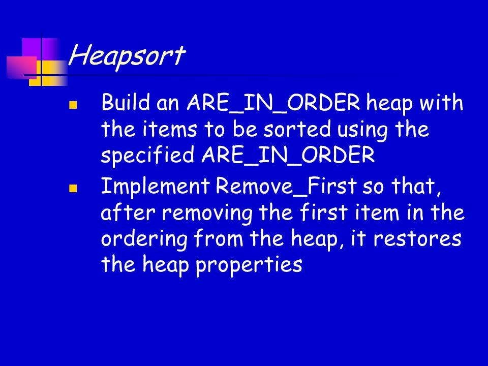 Heapsort Build an ARE_IN_ORDER heap with the items to be sorted using the specified ARE_IN_ORDER Implement Remove_First so that, after removing the first item in the ordering from the heap, it restores the heap properties