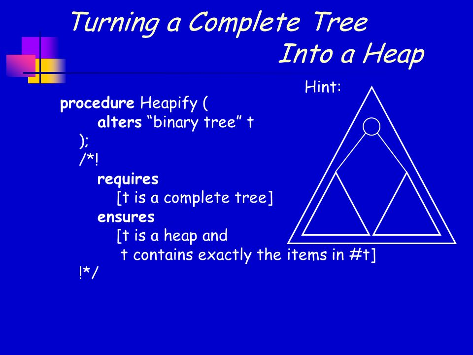 """Turning a Complete Tree Into a Heap procedure Heapify ( alters """"binary tree"""" t ); /*! requires [t is a complete tree] ensures [t is a heap and t conta"""
