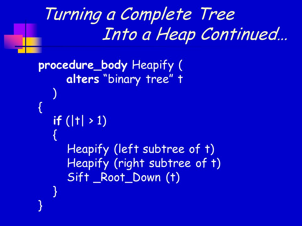 Turning a Complete Tree Into a Heap Continued… procedure_body Heapify ( alters binary tree t ) { } if (|t| > 1) { Heapify (left subtree of t) Heapify (right subtree of t) Sift _Root_Down (t) }