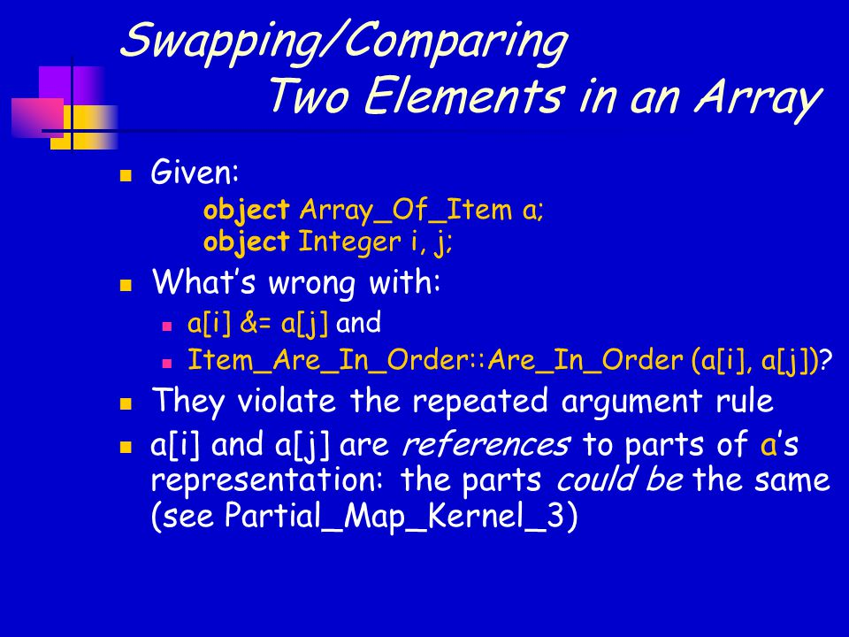 Swapping/Comparing Two Elements in an Array Given: object Array_Of_Item a; object Integer i, j; What's wrong with: a[i] &= a[j] and Item_Are_In_Order: