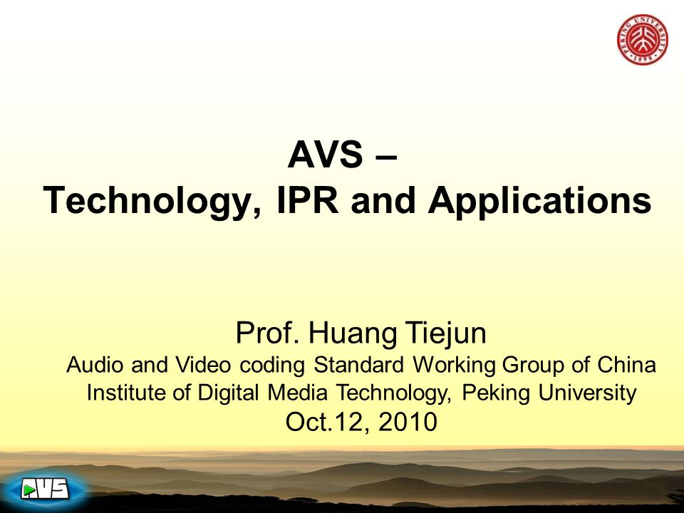 AVS – Technology, IPR and Applications Prof. Huang Tiejun Audio and Video coding Standard Working Group of China Institute of Digital Media Technology