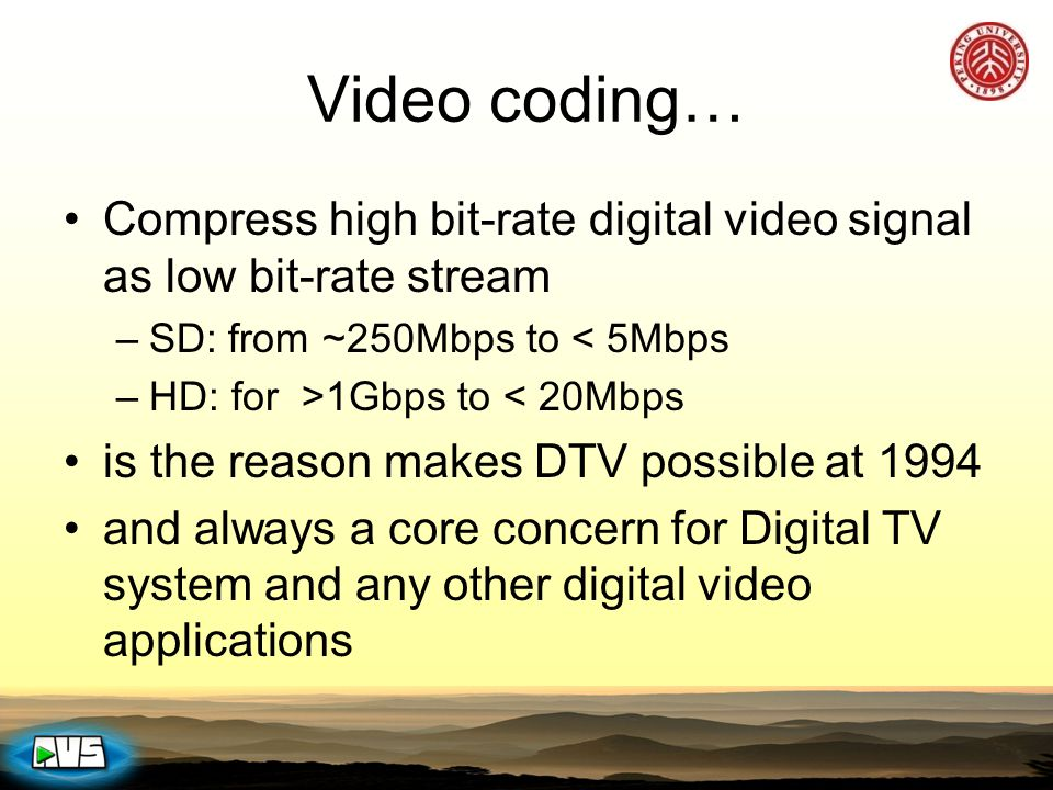 Video coding… Compress high bit-rate digital video signal as low bit-rate stream –SD: from ~250Mbps to < 5Mbps –HD: for >1Gbps to < 20Mbps is the reas