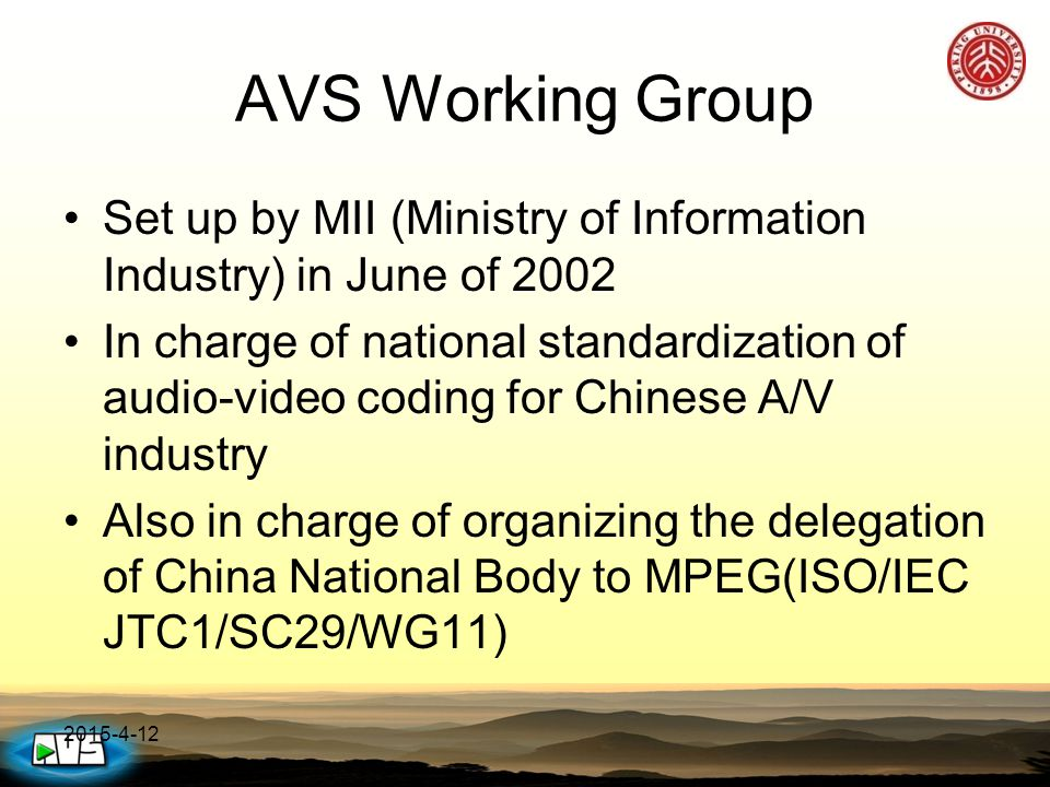 2015-4-12 AVS Working Group Set up by MII (Ministry of Information Industry) in June of 2002 In charge of national standardization of audio-video codi