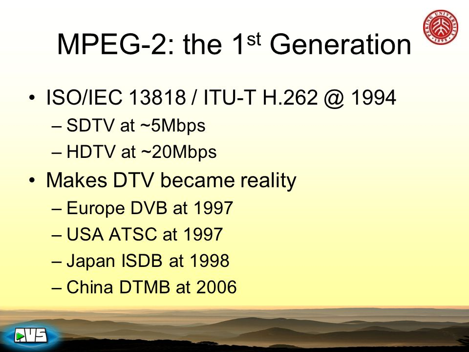 MPEG-2: the 1 st Generation ISO/IEC 13818 / ITU-T H.262 @ 1994 –SDTV at ~5Mbps –HDTV at ~20Mbps Makes DTV became reality –Europe DVB at 1997 –USA ATSC
