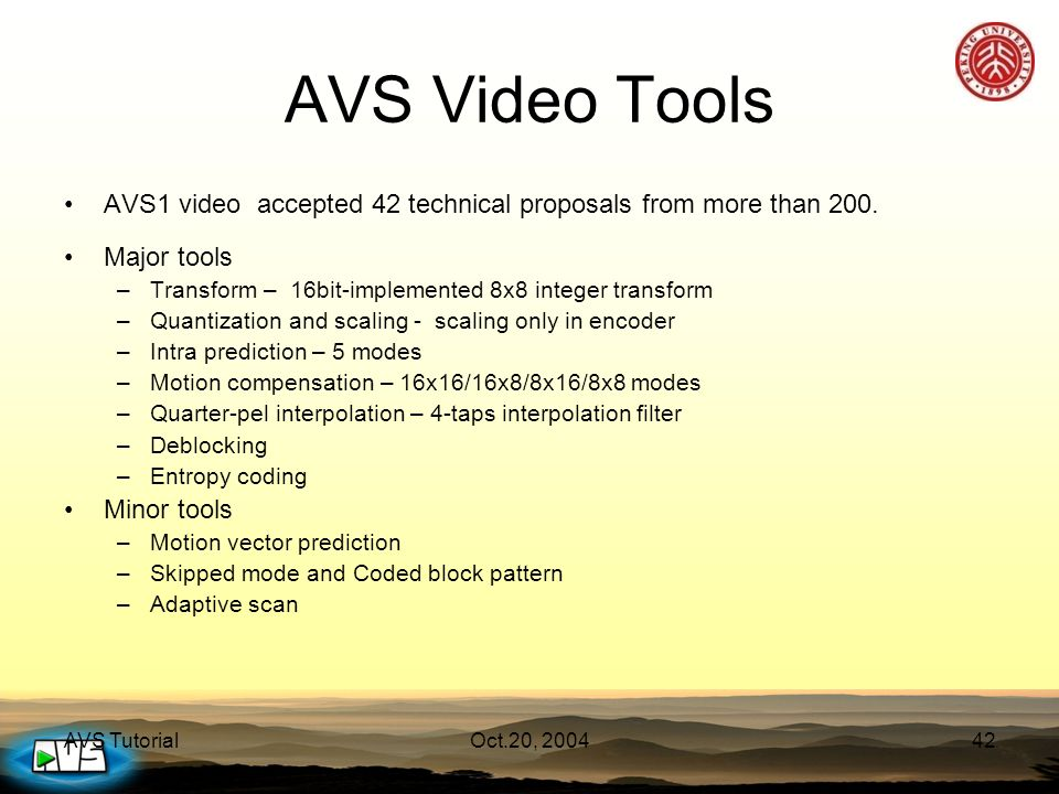 AVS TutorialOct.20, 200442 AVS Video Tools AVS1 video accepted 42 technical proposals from more than 200. Major tools –Transform – 16bit-implemented 8