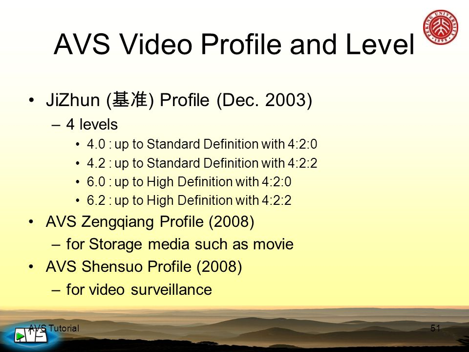 AVS Tutorial51 AVS Video Profile and Level JiZhun ( 基准 ) Profile (Dec. 2003) –4 levels 4.0 :up to Standard Definition with 4:2:0 4.2 :up to Standard D