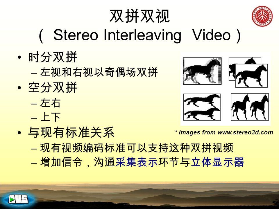 双拼双视 ( Stereo Interleaving Video ) 时分双拼 – 左视和右视以奇偶场双拼 空分双拼 – 左右 – 上下 与现有标准关系 – 现有视频编码标准可以支持这种双拼视频 – 增加信令,沟通采集表示环节与立体显示器 * Images from www.stereo3d.com