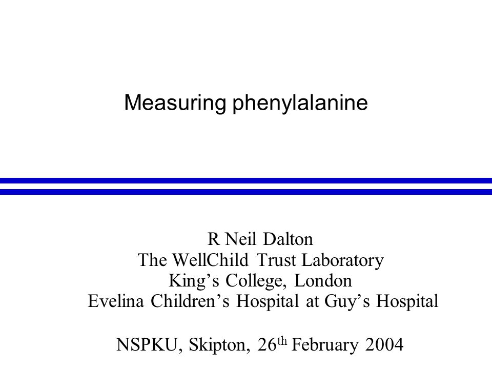 Measuring phenylalanine R Neil Dalton The WellChild Trust Laboratory King's College, London Evelina Children's Hospital at Guy's Hospital NSPKU, Skipton, 26 th February 2004