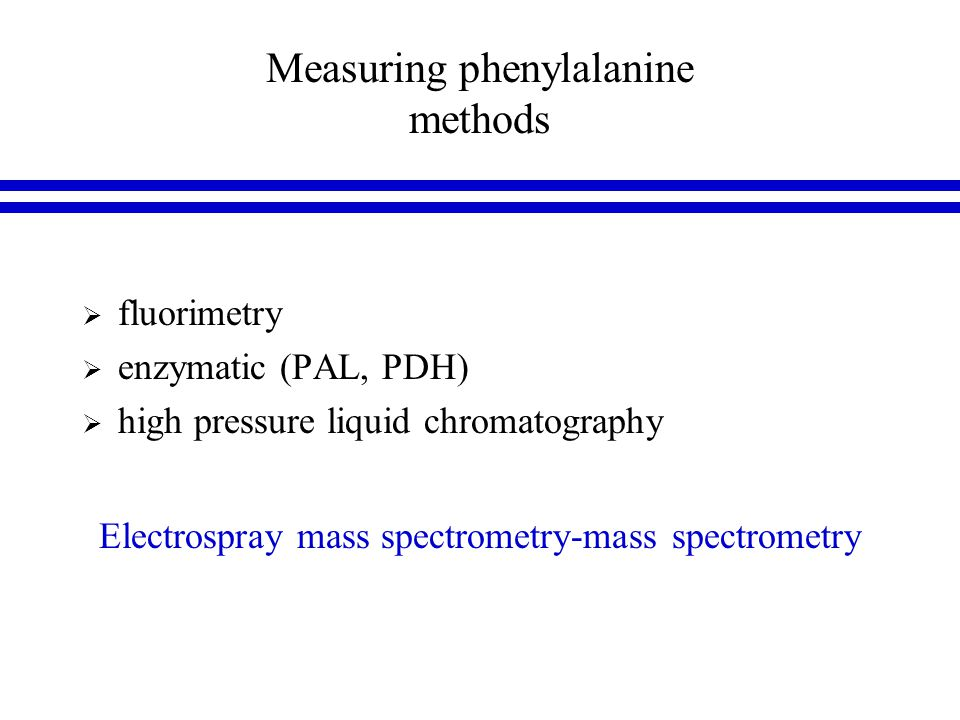 Measuring phenylalanine methods  fluorimetry  enzymatic (PAL, PDH)  high pressure liquid chromatography Electrospray mass spectrometry-mass spectrometry