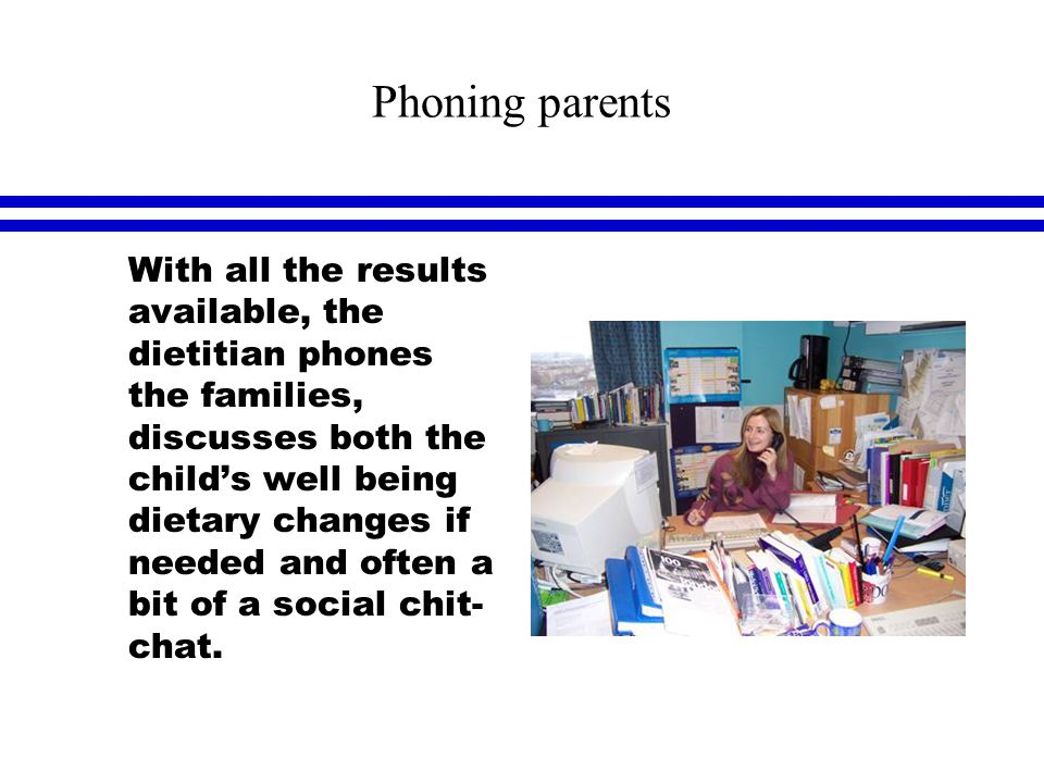 Phoning parents l With all the results available, the dietitian phones the families, discusses both the child's well being dietary changes if needed and often a bit of a social chit- chat.