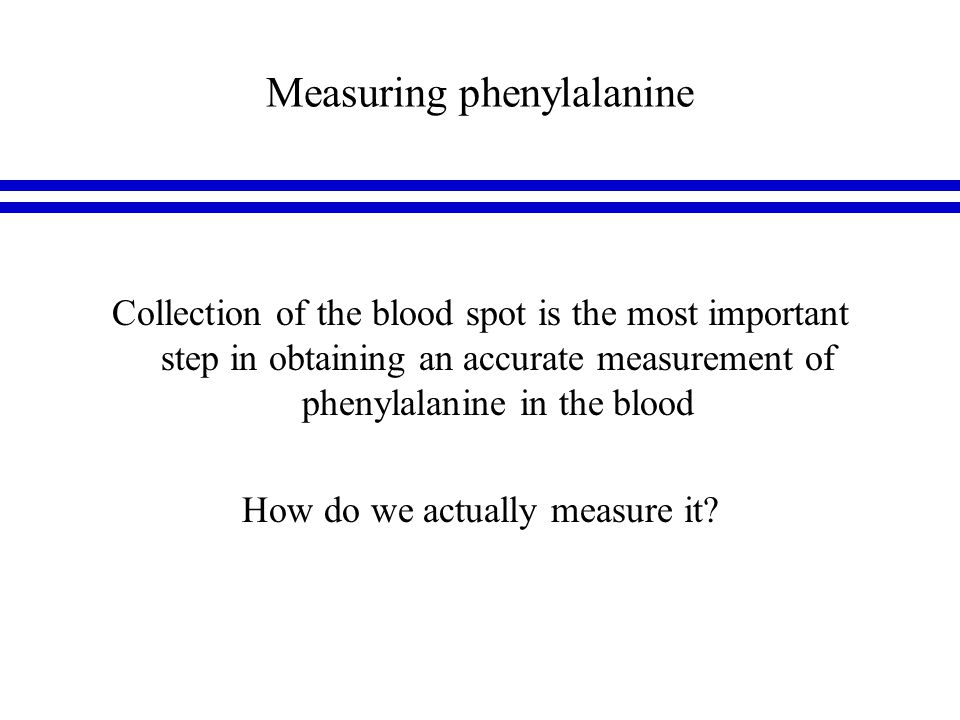 Measuring phenylalanine Collection of the blood spot is the most important step in obtaining an accurate measurement of phenylalanine in the blood How do we actually measure it