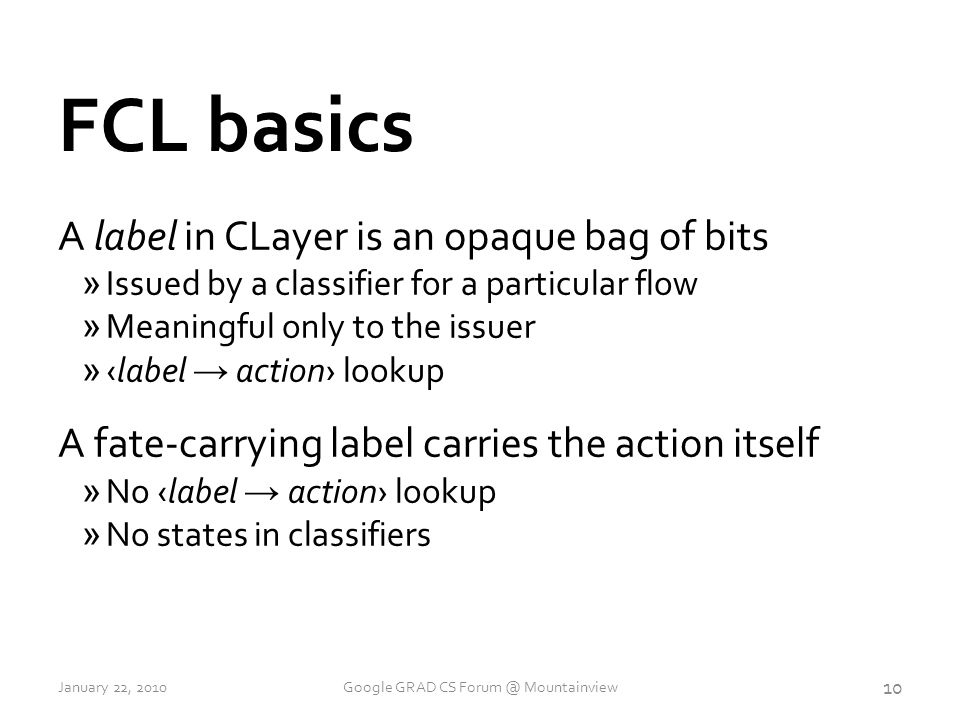 FCL basics A label in CLayer is an opaque bag of bits »Issued by a classifier for a particular flow »Meaningful only to the issuer » ‹label → action› lookup A fate-carrying label carries the action itself » No ‹label → action› lookup »No states in classifiers 10 January 22, 2010Google GRAD CS Forum @ Mountainview