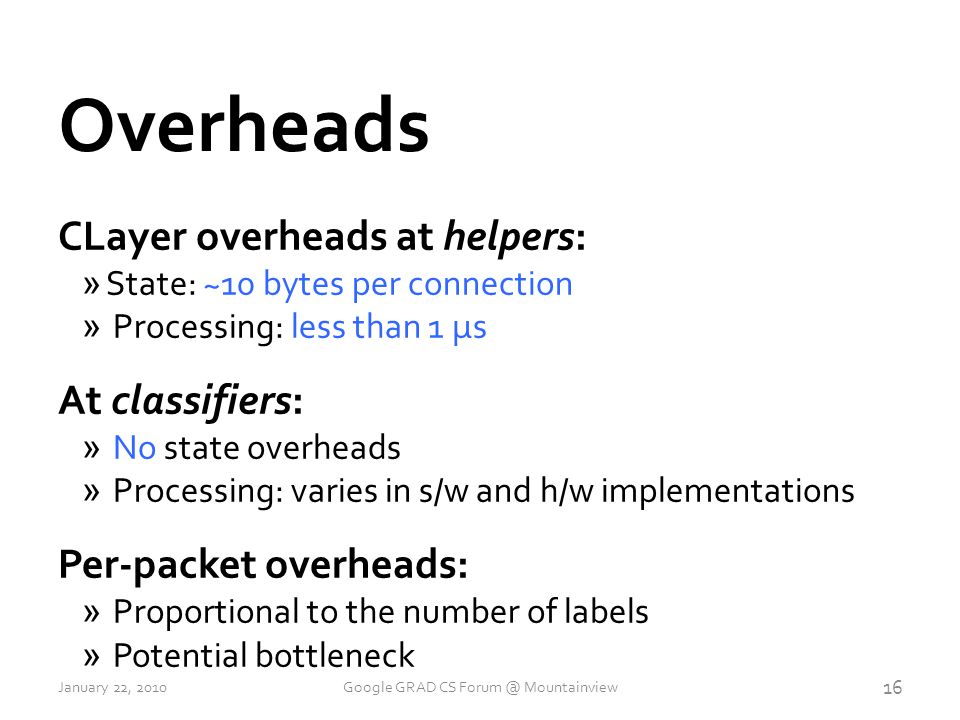 Overheads CLayer overheads at helpers: » State: ~10 bytes per connection » Processing: less than 1 μs At classifiers: » No state overheads » Processing: varies in s/w and h/w implementations Per-packet overheads: » Proportional to the number of labels » Potential bottleneck 16 January 22, 2010Google GRAD CS Forum @ Mountainview