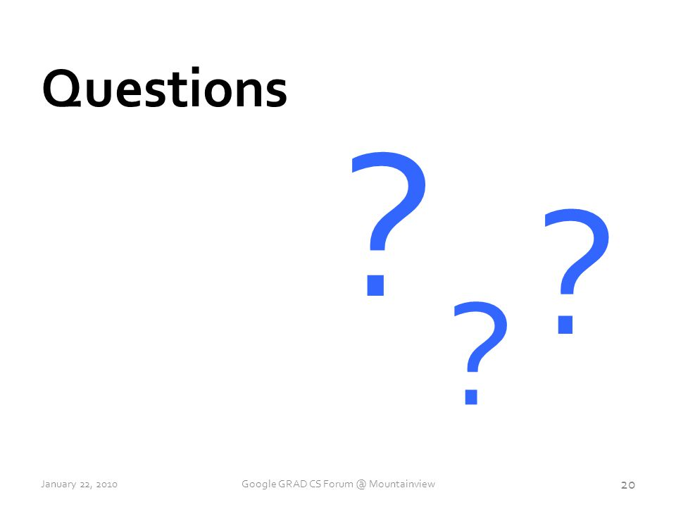 Questions 20 January 22, 2010Google GRAD CS Forum @ Mountainview