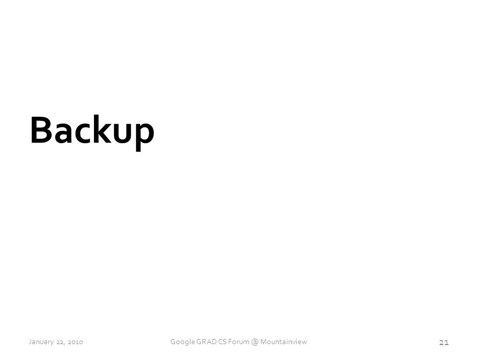 Backup 21 January 22, 2010Google GRAD CS Forum @ Mountainview