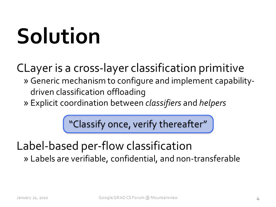 CLayer is a cross-layer classification primitive »Generic mechanism to configure and implement capability- driven classification offloading »Explicit coordination between classifiers and helpers Label-based per-flow classification »Labels are verifiable, confidential, and non-transferable Classify once, verify thereafter Solution 4 January 22, 2010Google GRAD CS Forum @ Mountainview