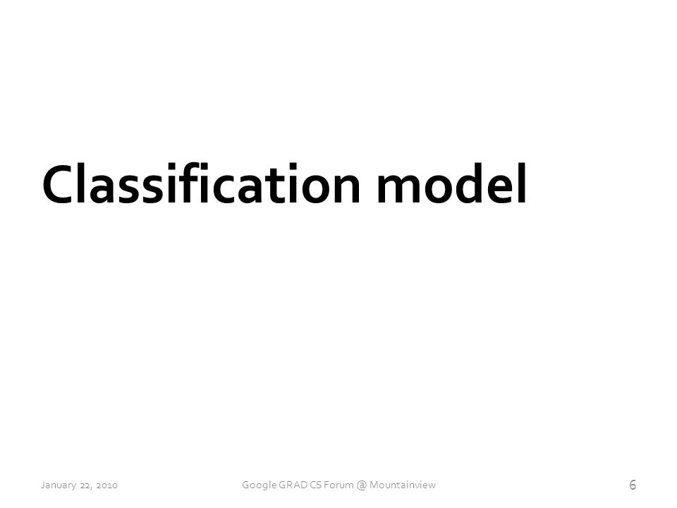 Classification model 6 January 22, 2010Google GRAD CS Forum @ Mountainview