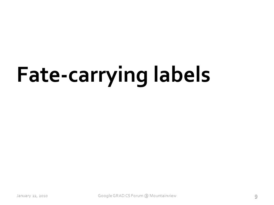 Fate-carrying labels 9 January 22, 2010Google GRAD CS Forum @ Mountainview