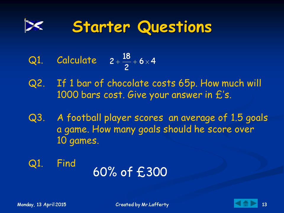 Monday, 13 April 2015 13Created by Mr.Lafferty Starter Questions Q1.Calculate Q2.If 1 bar of chocolate costs 65p.