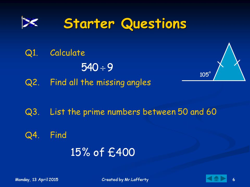 Monday, 13 April 2015 6Created by Mr.Lafferty Starter Questions Q1.Calculate Q2.Find all the missing angles Q3.List the prime numbers between 50 and 60 Q4.Find 105 o