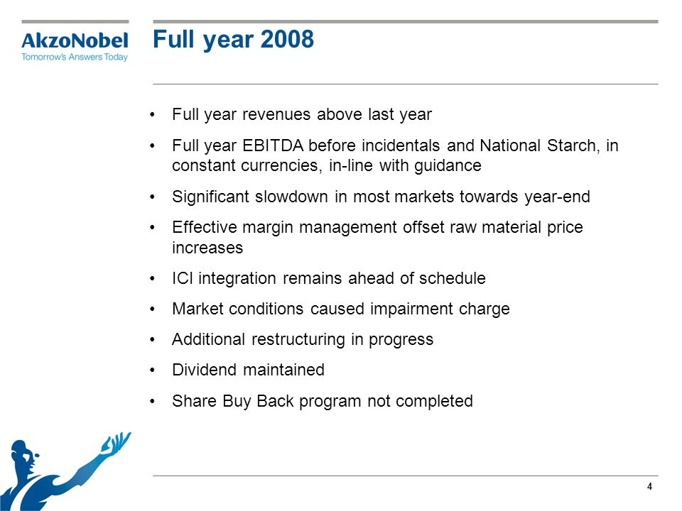 4 Full year 2008 Full year revenues above last year Full year EBITDA before incidentals and National Starch, in constant currencies, in-line with guidance Significant slowdown in most markets towards year-end Effective margin management offset raw material price increases ICI integration remains ahead of schedule Market conditions caused impairment charge Additional restructuring in progress Dividend maintained Share Buy Back program not completed