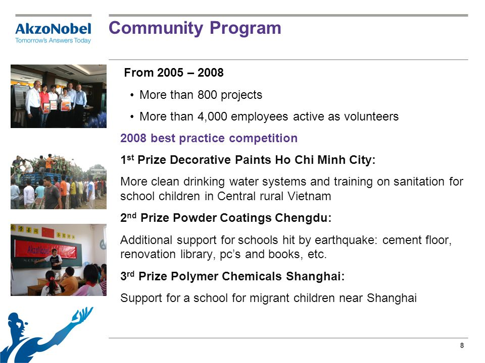 8 Community Program From 2005 – 2008 More than 800 projects More than 4,000 employees active as volunteers 2008 best practice competition 1 st Prize Decorative Paints Ho Chi Minh City: More clean drinking water systems and training on sanitation for school children in Central rural Vietnam 2 nd Prize Powder Coatings Chengdu: Additional support for schools hit by earthquake: cement floor, renovation library, pc's and books, etc.