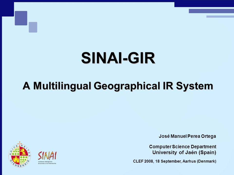 SINAI-GIR A Multilingual Geographical IR System University of Jaén (Spain) José Manuel Perea Ortega CLEF 2008, 18 September, Aarhus (Denmark) Computer Science Department