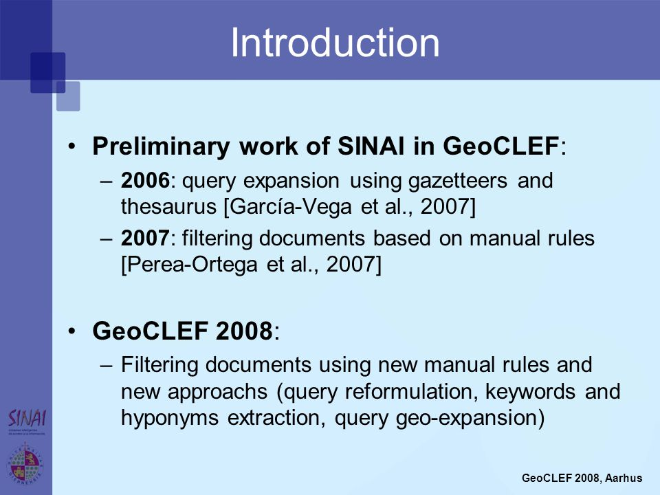 Introduction Preliminary work of SINAI in GeoCLEF: –2006: query expansion using gazetteers and thesaurus [García-Vega et al., 2007] –2007: filtering documents based on manual rules [Perea-Ortega et al., 2007] GeoCLEF 2008: –Filtering documents using new manual rules and new approachs (query reformulation, keywords and hyponyms extraction, query geo-expansion) GeoCLEF 2008, Aarhus