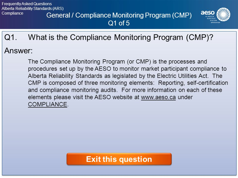 General / Compliance Monitoring Program (CMP) Q1 of 5 4 Frequently Asked Questions Alberta Reliability Standards (ARS) Compliance Click on the question to view the answer.