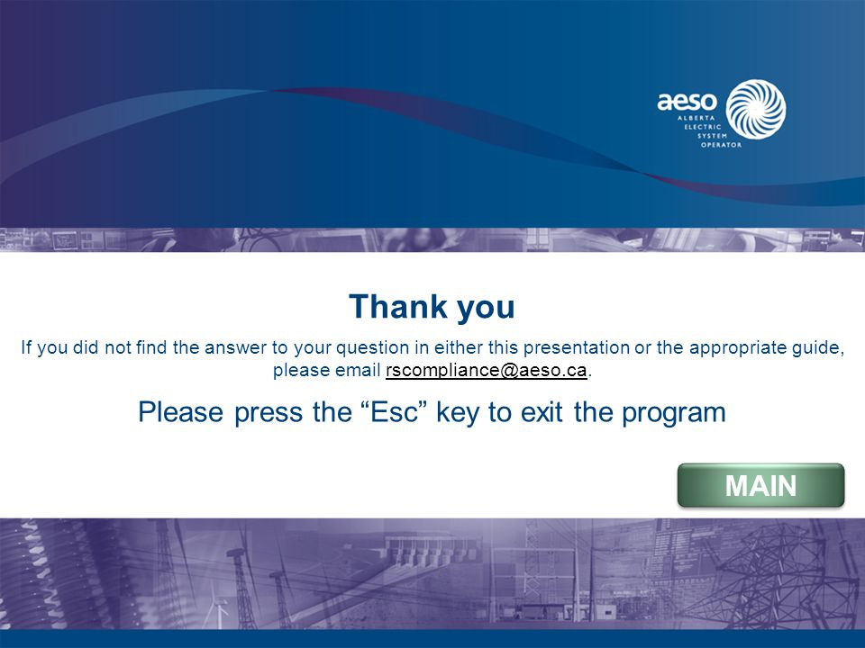 Thank you If you did not find the answer to your question in either this presentation or the appropriate guide, please email rscompliance@aeso.ca.rscompliance@aeso.ca MAIN Please press the Esc key to exit the program