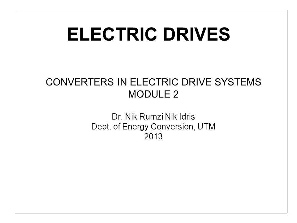 ELECTRIC DRIVES CONVERTERS IN ELECTRIC DRIVE SYSTEMS MODULE 2 Dr. Nik Rumzi Nik Idris Dept. of Energy Conversion, UTM 2013