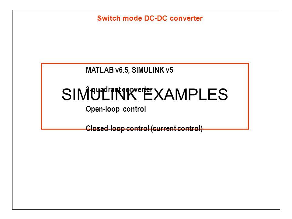 Switch mode DC-DC converter SIMULINK EXAMPLES MATLAB v6.5, SIMULINK v5 2-quadrant converter Open-loop control Closed-loop control (current control)