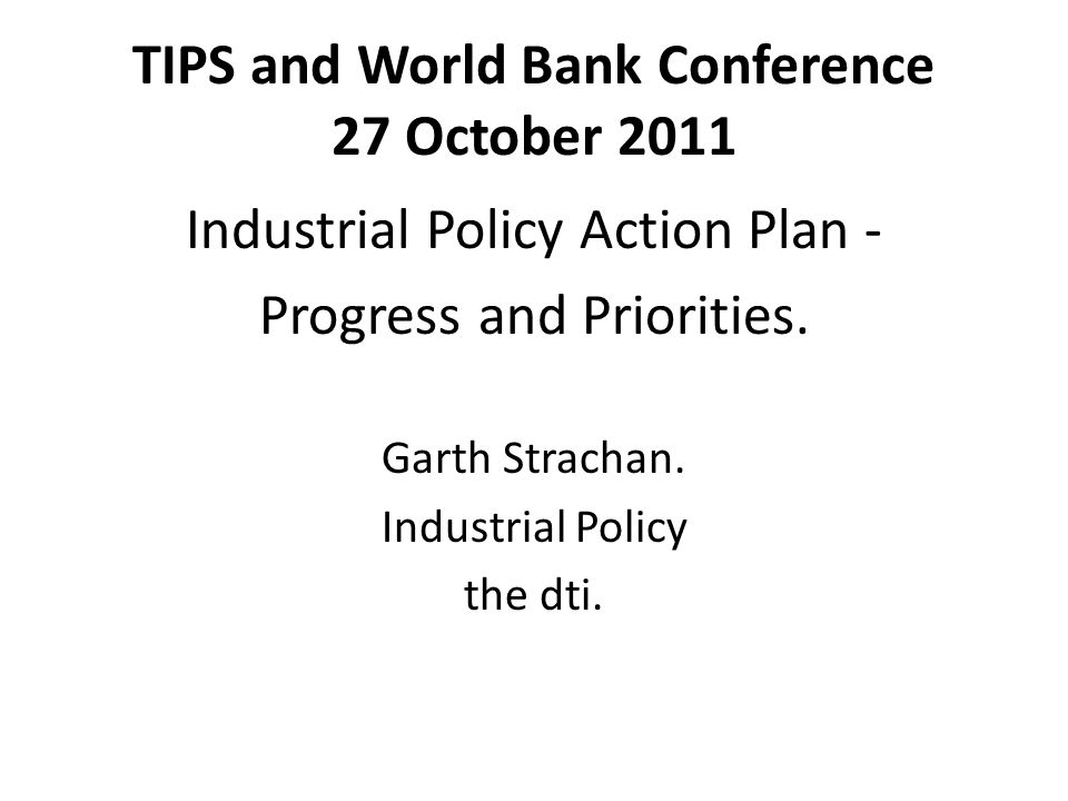 TIPS and World Bank Conference 27 October 2011 Industrial Policy Action Plan - Progress and Priorities.