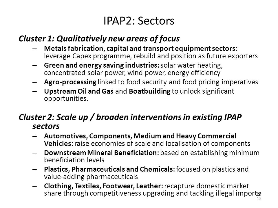 13 IPAP2: Sectors Cluster 1: Qualitatively new areas of focus – Metals fabrication, capital and transport equipment sectors: leverage Capex programme, rebuild and position as future exporters – Green and energy saving industries: solar water heating, concentrated solar power, wind power, energy efficiency – Agro-processing linked to food security and food pricing imperatives – Upstream Oil and Gas and Boatbuilding to unlock significant opportunities.