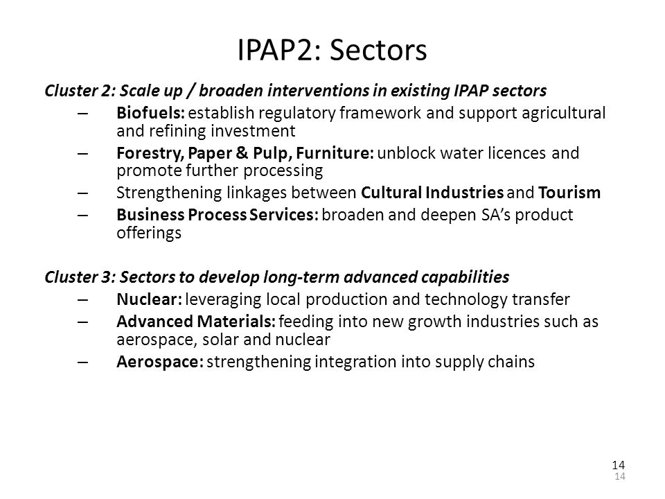 14 IPAP2: Sectors Cluster 2: Scale up / broaden interventions in existing IPAP sectors – Biofuels: establish regulatory framework and support agricultural and refining investment – Forestry, Paper & Pulp, Furniture: unblock water licences and promote further processing – Strengthening linkages between Cultural Industries and Tourism – Business Process Services: broaden and deepen SA's product offerings Cluster 3: Sectors to develop long-term advanced capabilities – Nuclear: leveraging local production and technology transfer – Advanced Materials: feeding into new growth industries such as aerospace, solar and nuclear – Aerospace: strengthening integration into supply chains