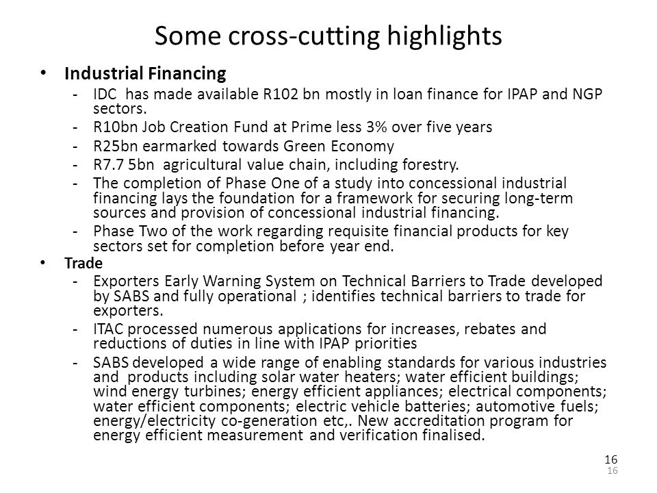 16 Some cross-cutting highlights Industrial Financing -IDC has made available R102 bn mostly in loan finance for IPAP and NGP sectors.