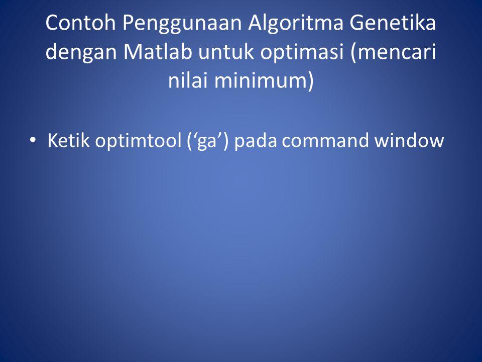 Contoh Penggunaan Algoritma Genetika dengan Matlab untuk optimasi (mencari nilai minimum) Ketik optimtool ('ga') pada command window