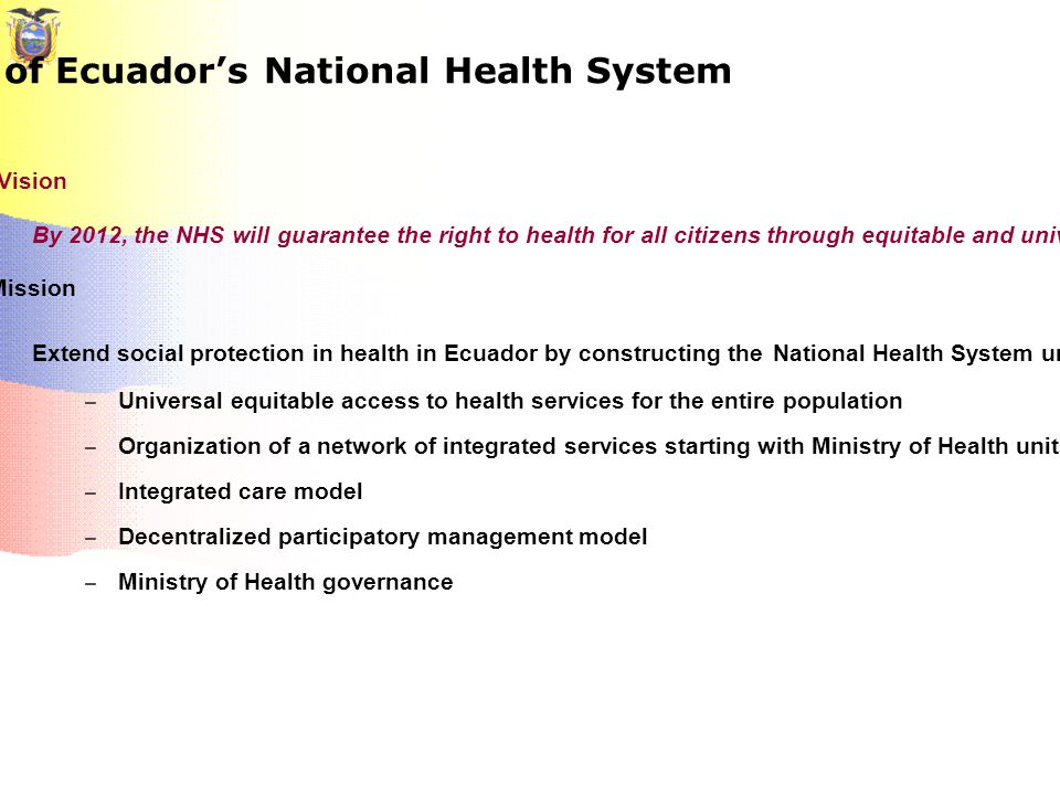 Proposal for the development of Ecuador's National Health System Vision By 2012, the NHS will guarantee the right to health for all citizens through equitable and universal access to free public health services Mission Extend social protection in health in Ecuador by constructing the National Health System under the following principles: – Universal equitable access to health services for the entire population – Organization of a network of integrated services starting with Ministry of Health units and the IESS/SSC – Integrated care model – Decentralized participatory management model – Ministry of Health governance