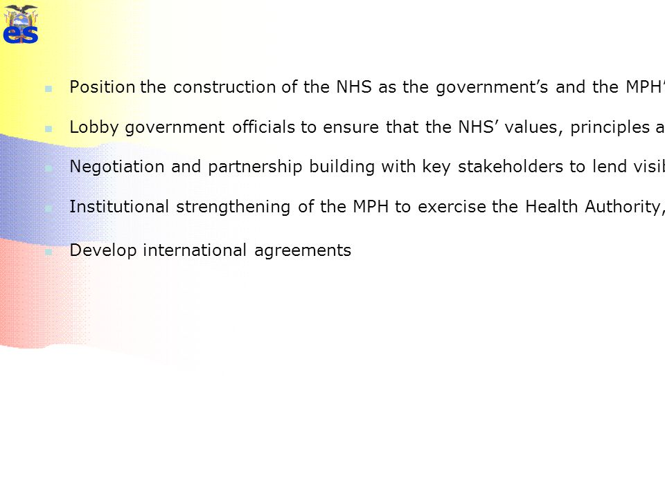 Strategies Position the construction of the NHS as the government's and the MPH's principal political project in the field of health Lobby government officials to ensure that the NHS' values, principles and main characteristics are adequately manifested in the new Constitution Negotiation and partnership building with key stakeholders to lend visibility, viability and legitimacy to the NHS project, giving priority to CONASA as a forum for consensus-building Institutional strengthening of the MPH to exercise the Health Authority, Steering Role, and as the principal provider of NHS services Develop international agreements