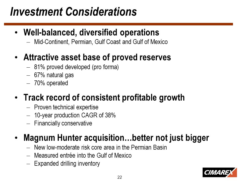 22 Investment Considerations Well-balanced, diversified operations – Mid-Continent, Permian, Gulf Coast and Gulf of Mexico Attractive asset base of proved reserves – 81% proved developed (pro forma) – 67% natural gas – 70% operated Track record of consistent profitable growth – Proven technical expertise – 10-year production CAGR of 38% – Financially conservative Magnum Hunter acquisition…better not just bigger – New low-moderate risk core area in the Permian Basin – Measured entrée into the Gulf of Mexico – Expanded drilling inventory