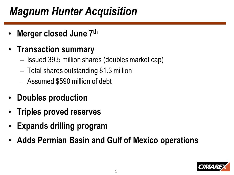 3 Magnum Hunter Acquisition Merger closed June 7 th Transaction summary – Issued 39.5 million shares (doubles market cap) – Total shares outstanding 81.3 million – Assumed $590 million of debt Doubles production Triples proved reserves Expands drilling program Adds Permian Basin and Gulf of Mexico operations
