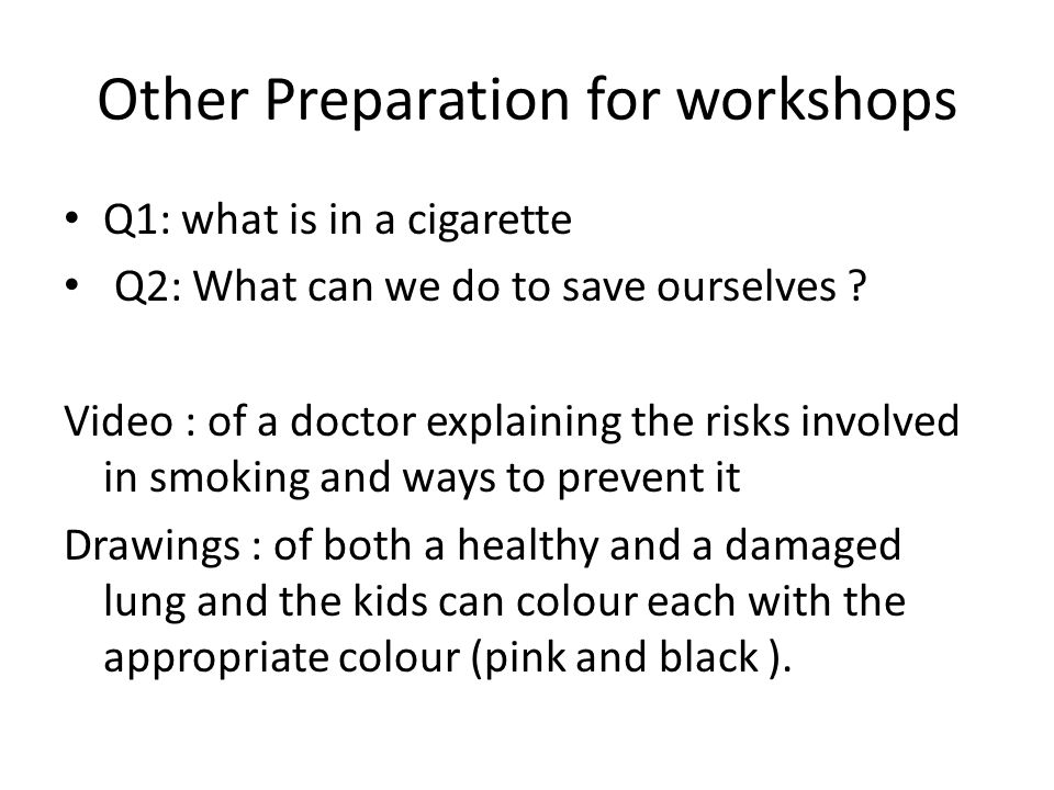 Other Preparation for workshops Q1: what is in a cigarette Q2: What can we do to save ourselves .