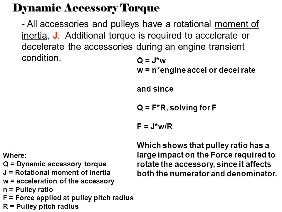 Dynamic Accessory Torque - All accessories and pulleys have a rotational moment of inertia, J. Additional torque is required to accelerate or decelera