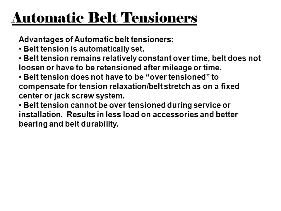 Automatic Belt Tensioners Advantages of Automatic belt tensioners: Belt tension is automatically set. Belt tension remains relatively constant over ti